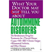 What Your Doctor May Not Tell You About(TM): Autoimmune Disorders: The Revolutionary Drug-free Treatments for Thyroid Disease, Lupus, MS, IBD, Chronic ... You About...(Paperback)) (English Edition)