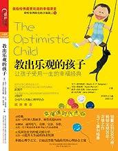 教出乐观的孩子:让孩子受用一生的幸福经典 (清华大学社会科学学院积极心理学研究中心专业推荐!)