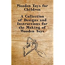 Wooden Toys for Children - A Collection of Designs and Instructions for the Making of Wooden Toys (English Edition)