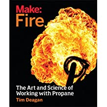 Make: Fire: The Art and Science of Working with Propane (English Edition)