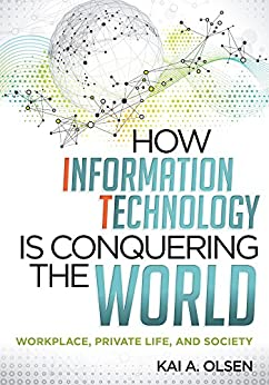 """How Information Technology Is Conquering the World: Workplace, Private Life, and Society (English Edition)"",作者:[Olsen, Kai A.]"