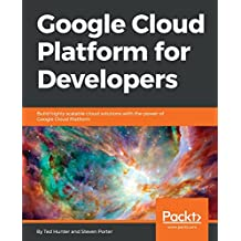 Google Cloud Platform for Developers: Build highly scalable cloud solutions with the power of Google Cloud Platform (English Edition)