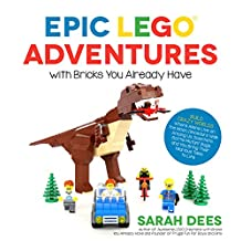Epic LEGO Adventures with Bricks You Already Have: Build Crazy Worlds Where Aliens Live on the Moon, Dinosaurs Walk Among Us, Scientists Battle Mutant ... Hilarious Tales to Life (English Edition)