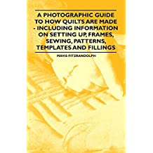A Photographic Guide to How Quilts are Made - Including Information on Setting up, Frames, Sewing, Patterns, Templates and Fillings (English Edition)