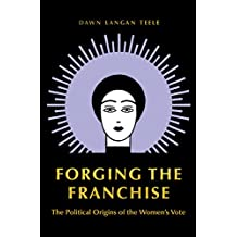 Forging the Franchise: The Political Origins of the Women's Vote (English Edition)