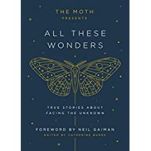The Moth Presents All These Wonders: True Stories About Facing the Unknown (English Edition)