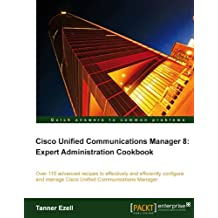 Cisco Unified Communications Manager 8: Expert Administration Cookbook (English Edition)