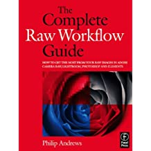 The Complete Raw Workflow Guide: How to get the most from your raw images in Adobe Camera Raw, Lightroom, Photoshop, and Elements (English Edition)