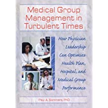 Medical Group Management in Turbulent Times: How Physician Leadership Can Optimize Health Plan, Hospital, and Medical Group Performance (English Edition)