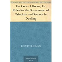 The Code of Honor, Or, Rules for the Government of Principals and Seconds in Duelling (English Edition)