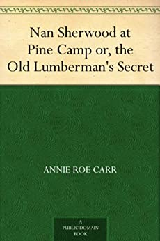 """""""Nan Sherwood at Pine Camp or, the Old Lumberman's Secret (English Edition)"""",作者:[Carr,Annie Roe]"""