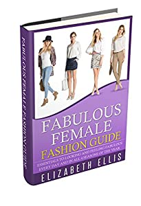 Fashion: Fabulous Female Fashion Guide: Essentials To Looking And Feeling Fabulous Every Day And In Every Season Of The Year (Fashion Design, Style, Fashion Guide, Fashion For Beginners, Clothes)