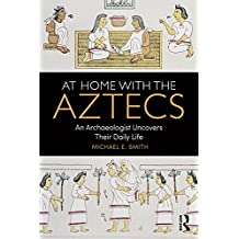 At Home with the Aztecs: An Archaeologist Uncovers Their Daily Life (English Edition)