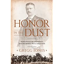 Honor in the Dust: Theodore Roosevelt, War in the Philippines, and the Rise and Fall of America's I mperial Dream (English Edition)