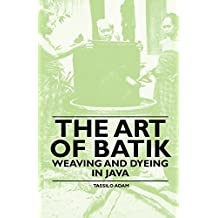 The Art of Batik - Weaving and Dyeing in Java (English Edition)