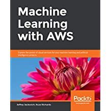 Machine Learning with AWS: Explore the power of cloud services for your machine learning and artificial intelligence projects (English Edition)