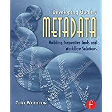 Developing Quality Metadata: Building Innovative Tools and Workflow Solutions (English Edition)