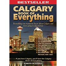 Calgary Book of Everything: Everything You Wanted to Know About Calgary and Were Going to Ask Anyway (English Edition)