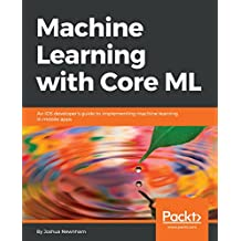 Machine Learning with Core ML: An iOS developer's guide to implementing machine learning in mobile apps (English Edition)