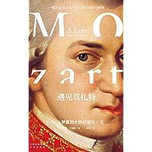 《遇见莫扎特——从神童到大师的音乐人生》(一本书解读西方音乐史上的旷世奇才,一幅历史学家为天才人物绘制的肖像画,音乐神童莫扎特的最新传记!)
