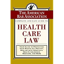 The ABA Complete and Easy Guide to Health Care Law: Your Guide to Protecting Your Rights as a Patient, Dealing with Hospitals, Health Insurance, Medicare, and More (English Edition)