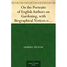On the Portraits of English Authors on Gardening, with Biographical Notices of Them, 2nd edition, with considerable additions (English Edition)