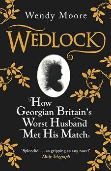 """Wedlock: How Georgian Britain's Worst Husband Met His Match (English Edition)"",作者:[Moore, Wendy]"