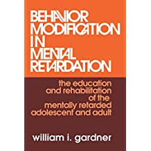 Behavior Modification in Mental Retardation: The Education and Rehabilitation of the Mentally Retarded Adolescent and Adult (English Edition)