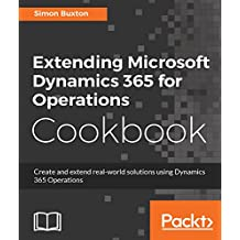 Extending Microsoft Dynamics 365 for Operations Cookbook: Create and extend realworld solutions using Dynamics 365 Operations (English Edition)