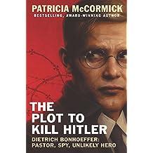 The Plot to Kill Hitler: Dietrich Bonhoeffer: Pastor, Spy, Unlikely Hero (English Edition)