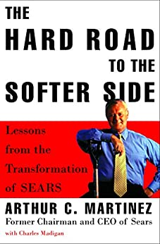 """The Hard Road to the Softer Side: Lessons from the Transformation of Sears (English Edition)"",作者:[Arthur Martinez, Charles Madigan]"