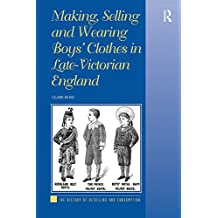 Making, Selling and Wearing Boys' Clothes in Late-Victorian England (The History of Retailing and Consumption) (English Edition)