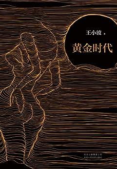 """""""王小波:黄金时代(李银河独家授权,并亲自校订全稿。王小波的经典之作,逝世二十周年纪念版!李银河亲自作序纪念!)"""",作者:[王小波]"""