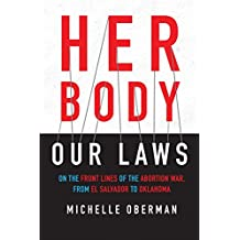 Her Body, Our Laws: On the Front Lines of the Abortion War, from El Salvador to Oklahoma (English Edition)