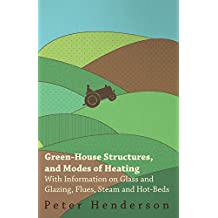 Green-House Structures, and Modes of Heating - With Information on Glass and Glazing, Flues, Steam and Hot-Beds (English Edition)