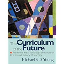 The Curriculum of the Future: From the 'New Sociology of Education' to a Critical Theory of Learning (English Edition)