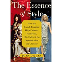The Essence of Style: How the French Invented High Fashion, Fine Food, Chic Cafes, Style, Sophistication, and Glamour (English Edition)