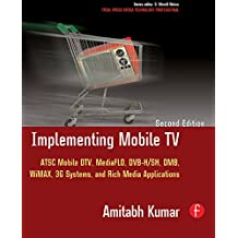 Implementing Mobile TV: ATSC Mobile DTV, MediaFLO, DVB-H/SH, DMB,WiMAX, 3G Systems, and Rich Media Applications (Focal Press Media Technology Professional Series) (English Edition)