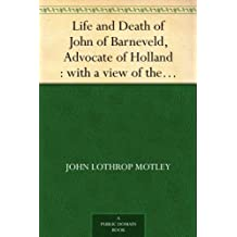Life and Death of John of Barneveld, Advocate of Holland : with a view of the primary causes and movements of the Thirty Years' War ¿ Complete (1614-23) (English Edition)