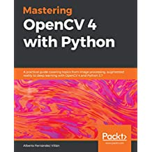 Mastering OpenCV 4 with Python: A practical guide covering topics from image processing, augmented reality to deep learning with OpenCV 4 and Python 3.7 (English Edition)