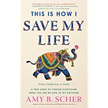 This Is How I Save My Life: From California to India, a True Story Of Finding Everything When You Are Willing To Try Anything (English Edition)