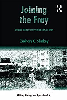"""""""Joining the Fray: Outside Military Intervention in Civil Wars (Military Strategy and Operational Art) (English Edition)"""",作者:[Shirkey, Zachary C.]"""
