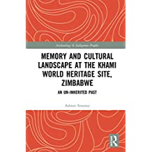 Memory and Cultural Landscape at the Khami World Heritage Site, Zimbabwe: An Un-inherited Past (Archaeology & Indigenous Peoples) (English Edition)