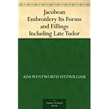 Jacobean Embroidery Its Forms and Fillings Including Late Tudor (English Edition)