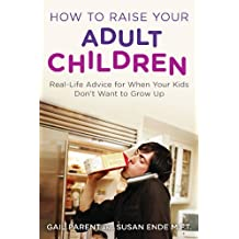 How to Raise Your Adult Children: Real-Life Advice for When Your Kids Don't Want to Grow Up (English Edition)