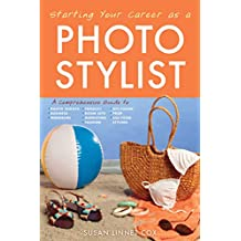 Starting Your Career as a Photo Stylist: A Comprehensive Guide to Photo Shoots, Marketing, Business, Fashion, Wardrobe, Off Figure, Product, Prop, Room Sets, and Food Styling (English Edition)