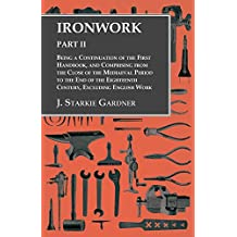 Ironwork - Part II - Being a Continuation of the First Handbook, and Comprising from the Close of the Mediaeval Period to the End of the Eighteenth Century, Excluding English Work (English Edition)