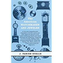 The American Watchmaker and Jeweler - A Full and Comprehensive Exposition of all the Latest and most Approved Secrets of the Trade Embracing Watch and ... Instructions for Beginners (English Edition)