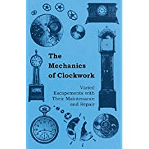 The Mechanics of Clockwork - Lever Escapements, Cylinder Escapements, Verge Escapements, Shockproof Escapements, and Their Maintenance and Repair (English Edition)