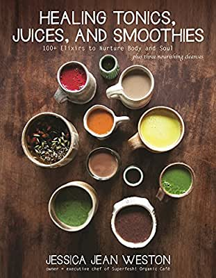 Healing Tonics, Juices, and Smoothies: 100+ Elixirs to Nurture Body and Soul.pdf